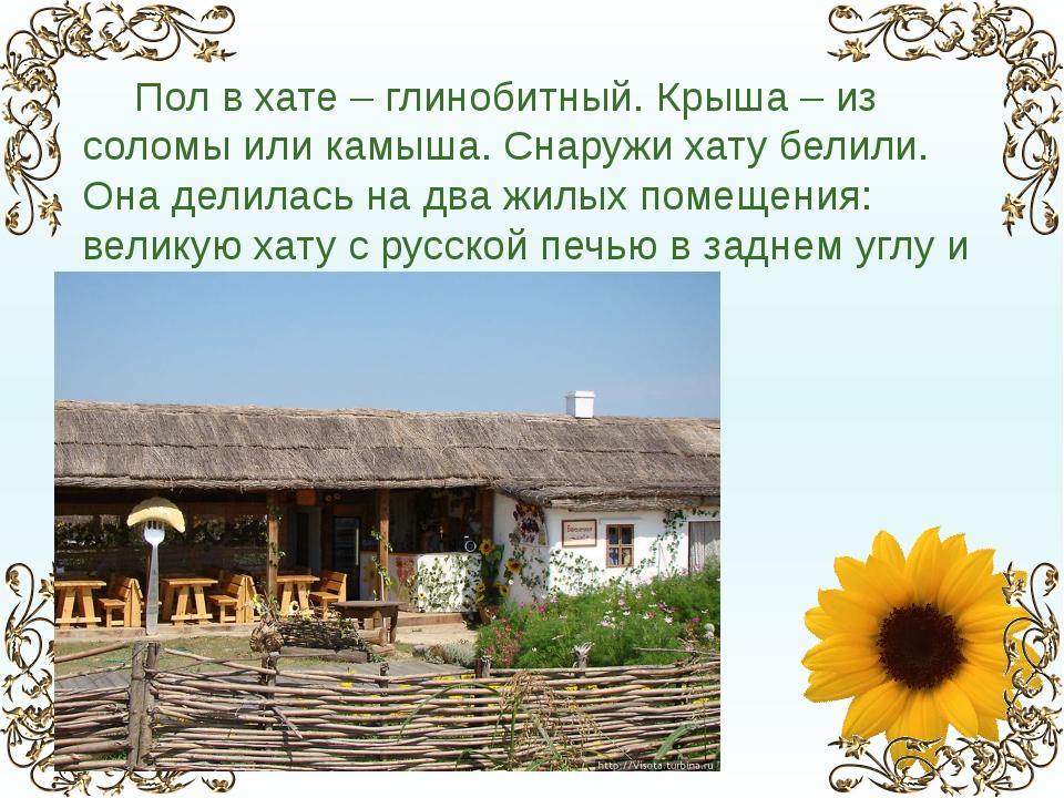 Пол в хате – глинобитный. Крыша – из соломы или камыша. Снаружи хату белили....