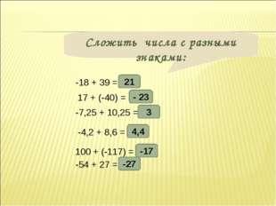 Сложить числа с разными знаками: -18 + 39 = 17 + (-40) = -7,25 + 10,25 = -4,2