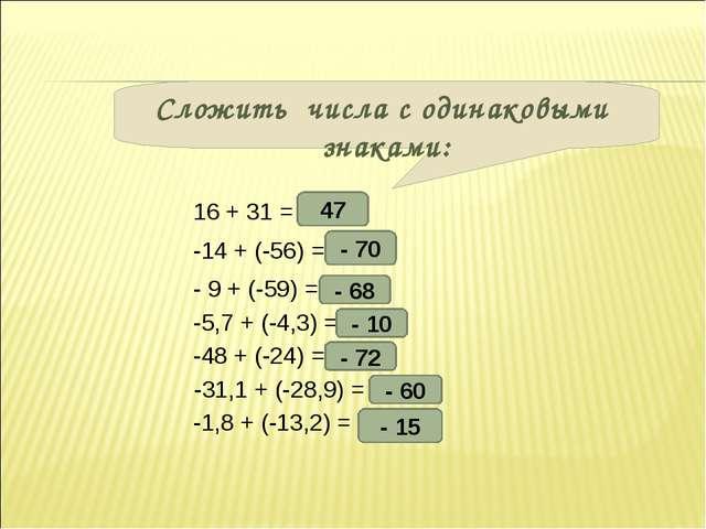 Сложить числа с одинаковыми знаками: 16 + 31 = -14 + (-56) = - 9 + (-59) = -5...
