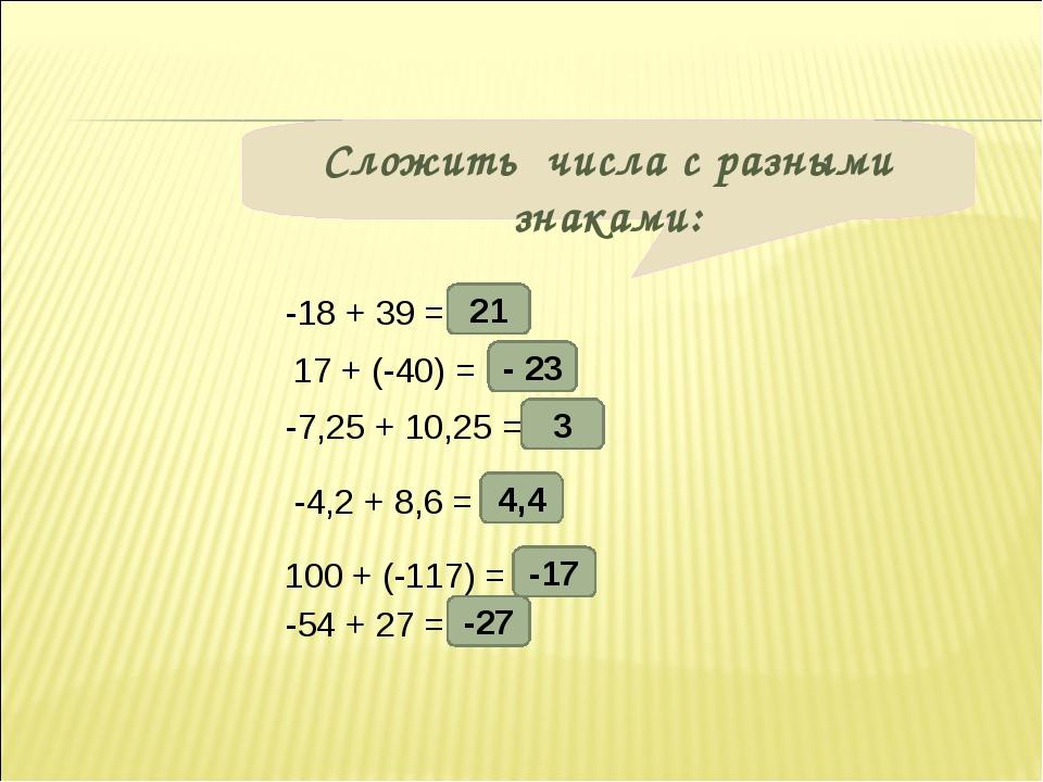 Сложить числа с разными знаками: -18 + 39 = 17 + (-40) = -7,25 + 10,25 = -4,2...