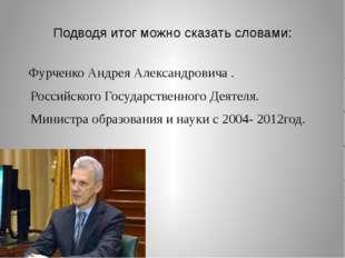 Подводя итог можно сказать словами: Фурченко Андрея Александровича . Российск