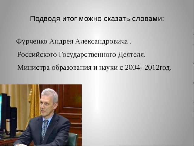 Подводя итог можно сказать словами: Фурченко Андрея Александровича . Российск...