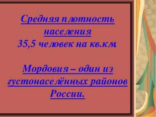 Средняя плотность населения 35,5 человек на кв.км. Мордовия – один из густона