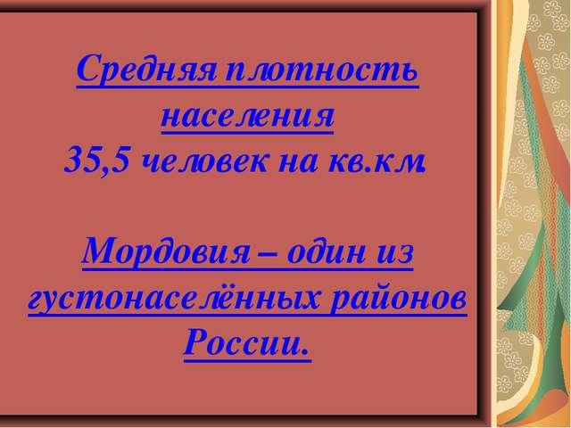 Средняя плотность населения 35,5 человек на кв.км. Мордовия – один из густона...