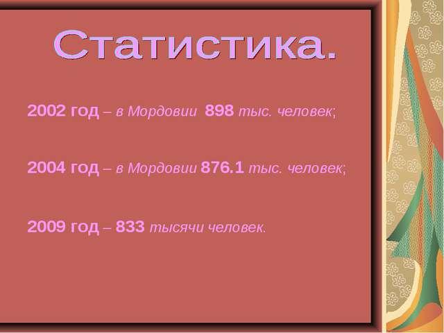2002 год – в Мордовии 898 тыс. человек; 2004 год – в Мордовии 876.1 тыс. чело...