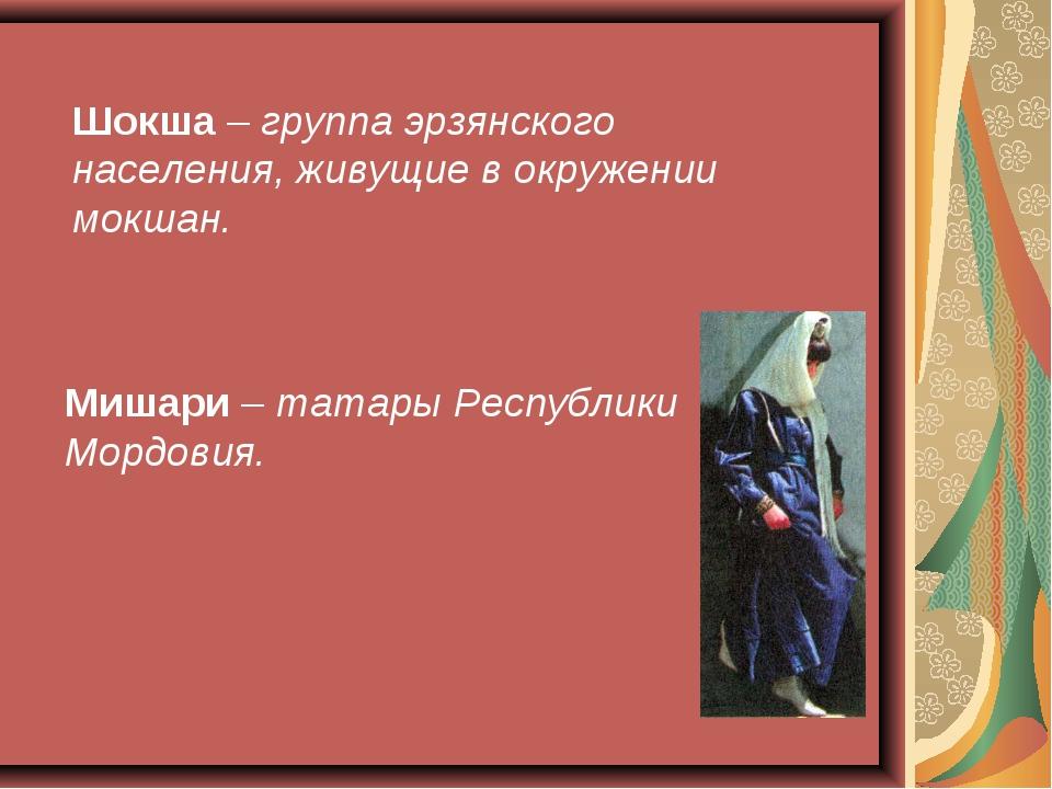 Шокша – группа эрзянского населения, живущие в окружении мокшан. Мишари – тат...