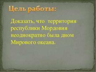 Доказать, что территория республики Мордовия неоднократно была дном Мирового