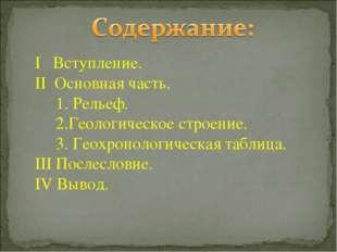 I Вступление. II Основная часть. 1. Рельеф. 2.Геологическое строение. 3. Геох