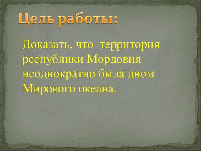 Доказать, что территория республики Мордовия неоднократно была дном Мирового...