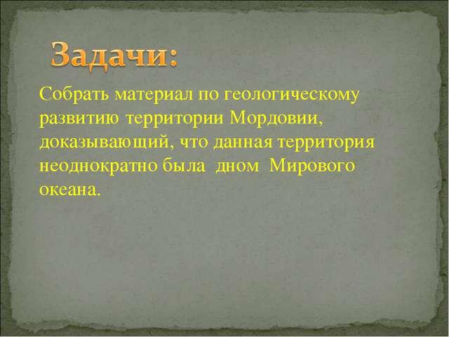 Собрать материал по геологическому развитию территории Мордовии, доказывающий...