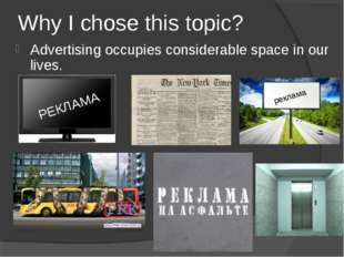 Why I chose this topic? Advertising occupies considerable space in our lives.