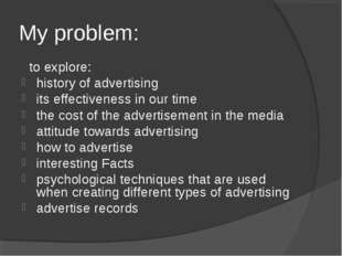 My problem: to explore: history of advertising its effectiveness in our time