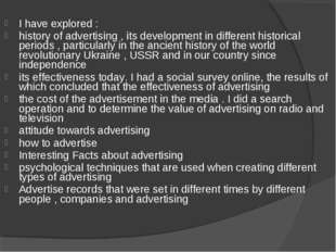 I have explored : history of advertising , its development in different histo