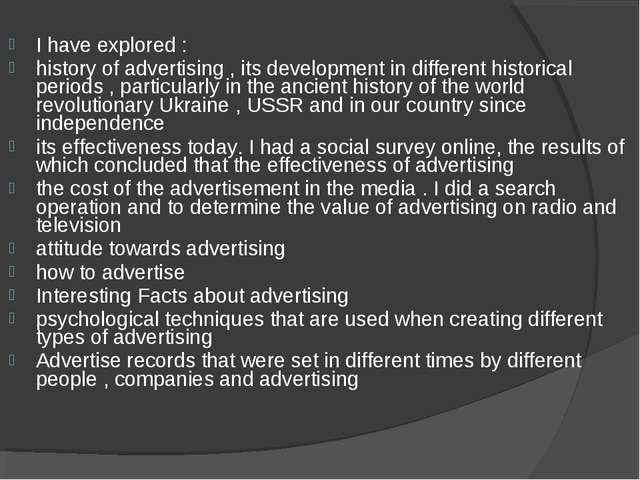 I have explored : history of advertising , its development in different histo...