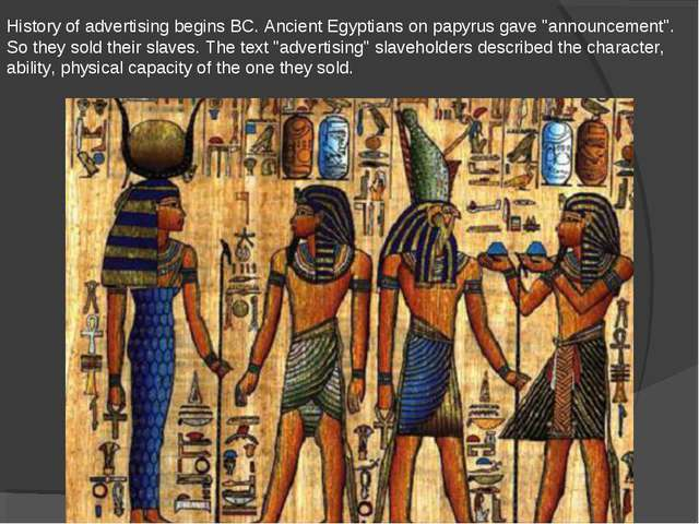 "History of advertising begins BC. Ancient Egyptians on papyrus gave ""announce..."