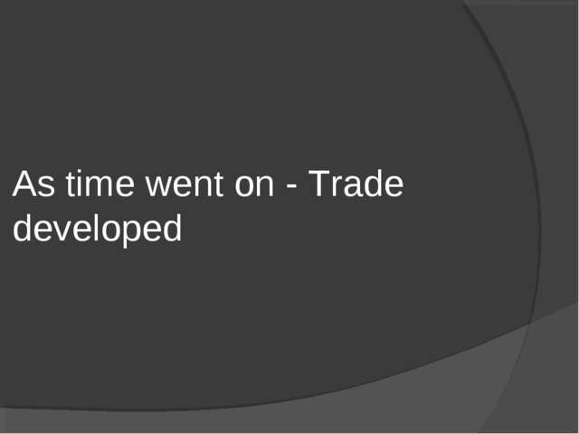 As time went on - Trade developed