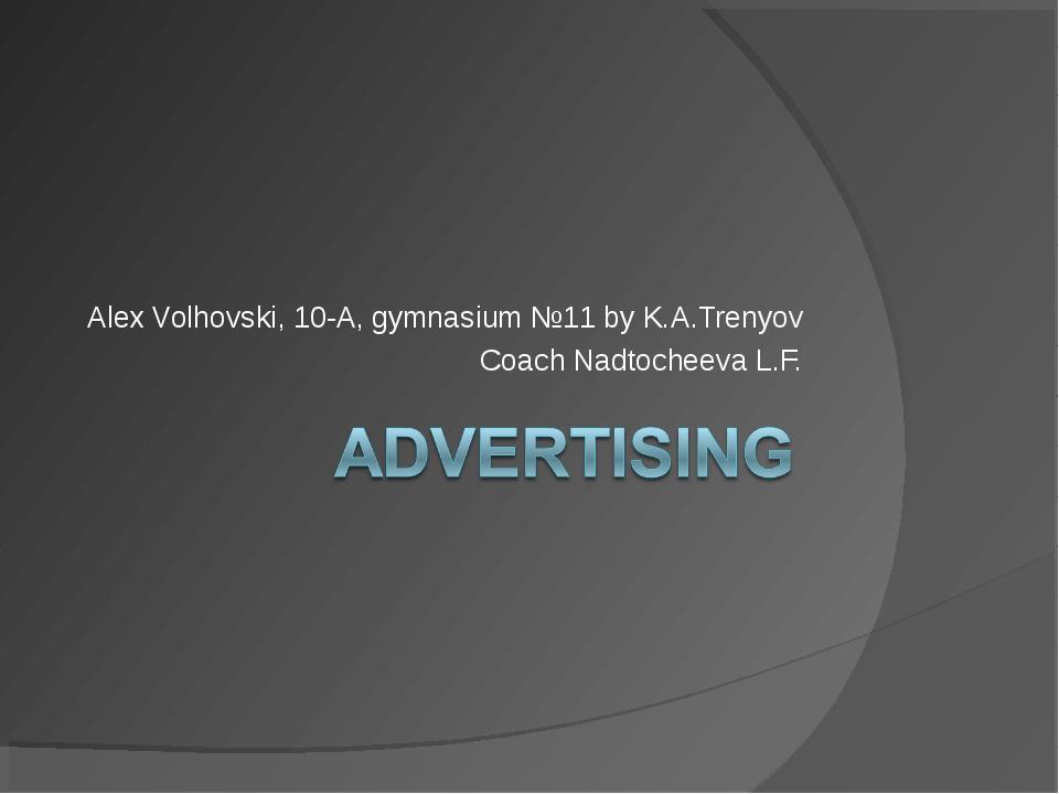 Alex Volhovski, 10-A, gymnasium №11 by K.A.Trenyov Coach Nadtocheeva L.F.