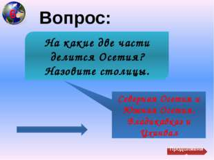 Вопрос: Северная Осетия и Южная Осетия. Владикавказ и Цхинвал На какие две ч
