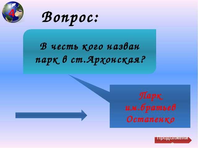 Вопрос: Парк им.братьев Остапенко В честь кого назван парк в ст.Архонская? П...