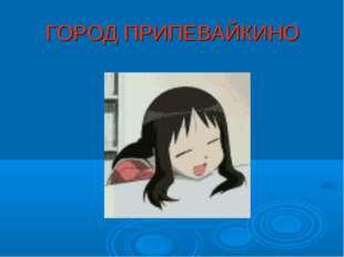 ГОРОД ПРИПЕВАЙКИНО