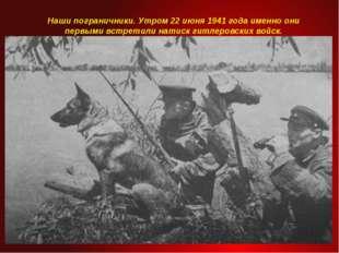 Наши пограничники. Утром 22 июня 1941 года именно они первыми встретили натис