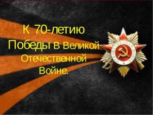 К 70-летию Победы В Великой Отечественной Войне.
