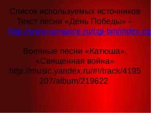 Список используемых источников Текст песни «День Победы» - http://www.romance