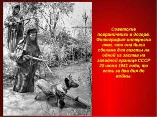 Советские пограничники в дозоре. Фотография интересна тем, что она была сдела