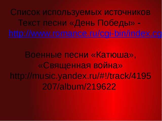 Список используемых источников Текст песни «День Победы» - http://www.romance...