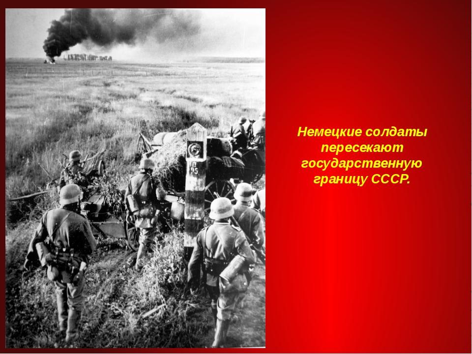 Немецкие солдаты пересекают государственную границу СССР.
