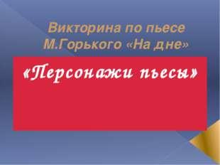 Викторина по пьесе М.Горького «На дне» «Персонажи пьесы»