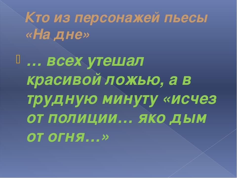 Кто из персонажей пьесы «На дне» … всех утешал красивой ложью, а в трудную ми...