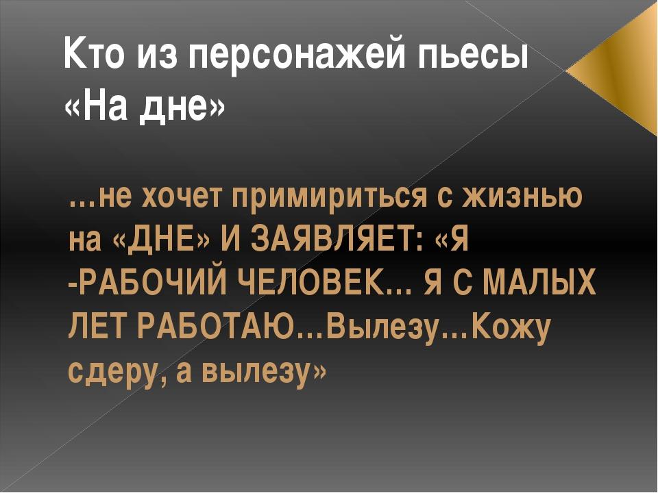 …не хочет примириться с жизнью на «ДНЕ» И ЗАЯВЛЯЕТ: «Я -РАБОЧИЙ ЧЕЛОВЕК… Я С...