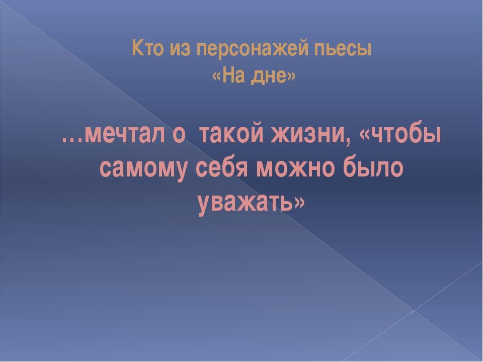 Кто из персонажей пьесы «На дне» …мечтал о такой жизни, «чтобы самому себя мо...