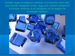 Кубики льда охлаждают напитки, постепенно тая в них. Как и всем твердым телам