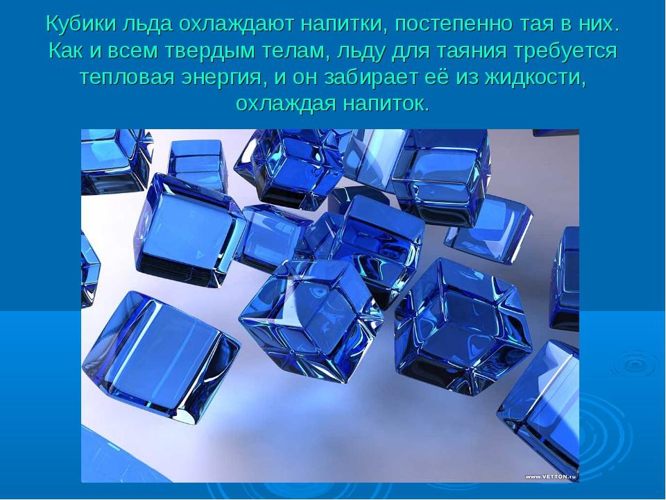 Кубики льда охлаждают напитки, постепенно тая в них. Как и всем твердым телам...
