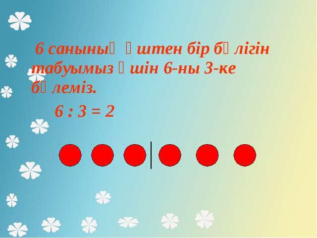 6 санының үштен бір бөлігін табуымыз үшін 6-ны 3-ке бөлеміз. 6 : 3 = 2