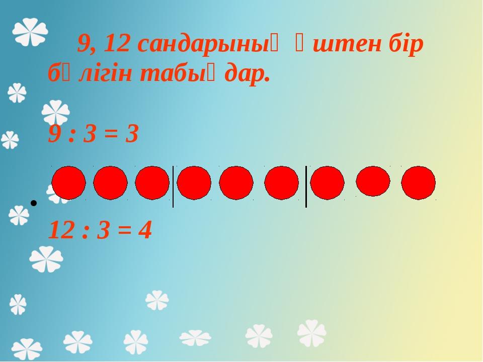 9, 12 сандарының үштен бір бөлігін табыңдар. 9 : 3 = 3 12 : 3 = 4