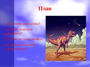 План 1.Кто такие динозавры? 2.Почему вымерли динозавры? 3.Могли ли существова