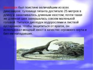 Диплодок был поистине величайшим из всех динозавров: туловище гиганта достига