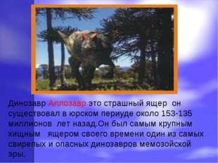 Динозавр Аллозавр это страшный ящер он существовал в юрском периуде около 15