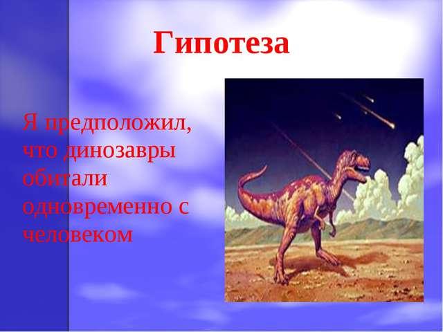 Гипотеза Я предположил, что динозавры обитали одновременно с человеком