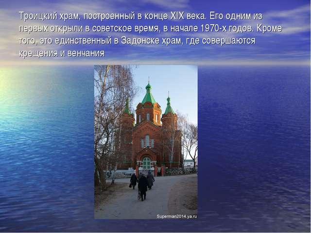 Троицкий храм, построенный в конце XIX века. Его одним из первых открыли в со...