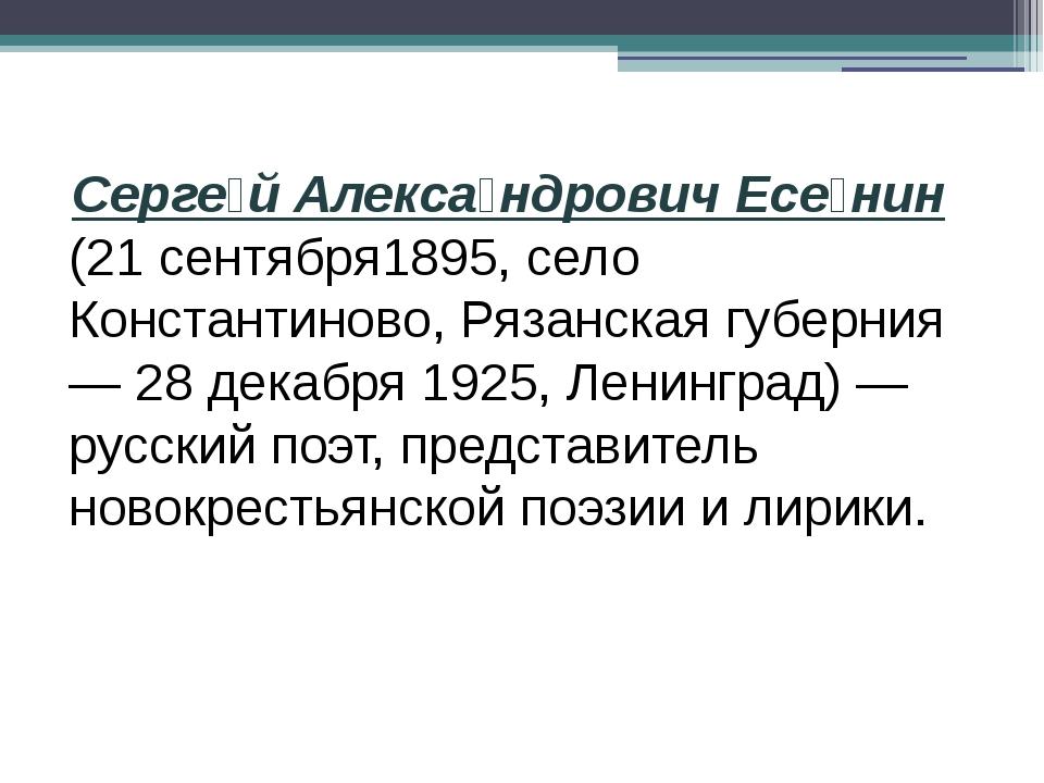 Серге́й Алекса́ндрович Есе́нин (21 сентября1895, село Константиново, Рязанск...