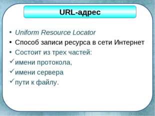 Uniform Resource Locator Способ записи ресурса в сети Интернет Состоит из тре