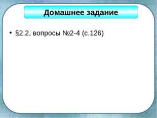 §2.2, вопросы №2-4 (с.126) Домашнее задание