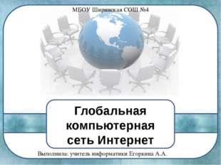 Глобальная компьютерная сеть Интернет Выполнила: учитель информатики Егоркина