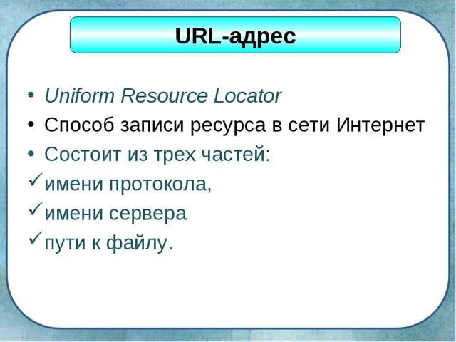 Uniform Resource Locator Способ записи ресурса в сети Интернет Состоит из тре...