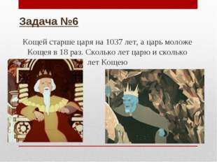 Задача №6 Кощей старше царя на 1037 лет, а царь моложе Кощея в 18 раз. Скольк