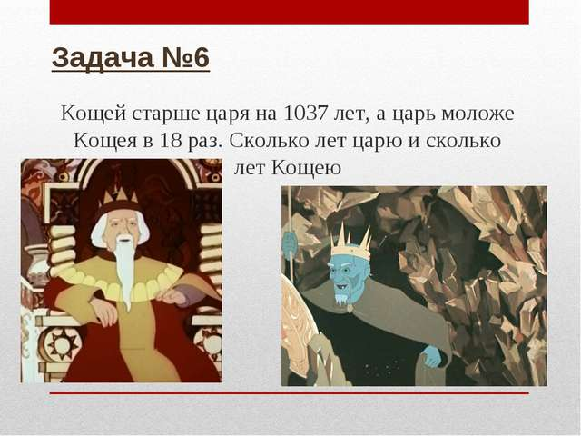 Задача №6 Кощей старше царя на 1037 лет, а царь моложе Кощея в 18 раз. Скольк...